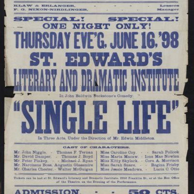"""Special! Special! One night only! Thursday eve'g, June 16, '98. St. Edward's Literary and Dramatic Institute in John Baldwin Buckstone's comedy, """"Single Life"""" in three acts, under the direction of Mr. Edwin Middleton."""
